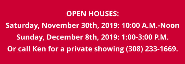 OPEN HOUSES: Saturday, November 30th, 2019: 10:00 A.M.-Noon Sunday, December 8th, 2019: 1:00-3:00 P.M. Or call Ken for a private showing (308) 233-1669.